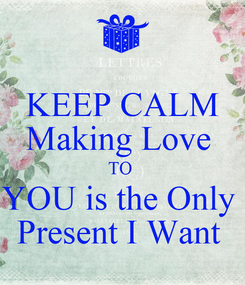 Poster: KEEP CALM Making Love  TO  YOU is the Only  Present I Want