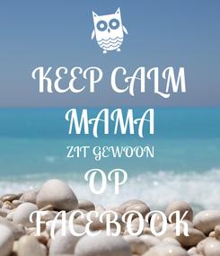 Poster: KEEP CALM MAMA  ZIT GEWOON OP  FACEBOOK