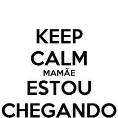 Poster: KEEP CALM MAMÃE ESTOU CHEGANDO