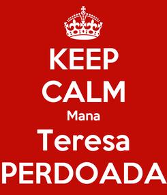 Poster: KEEP CALM Mana Teresa PERDOADA