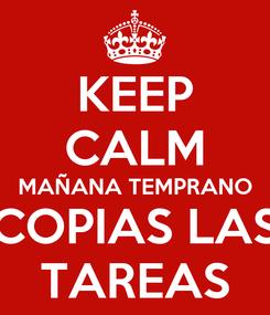 Poster: KEEP CALM MAÑANA TEMPRANO COPIAS LAS TAREAS
