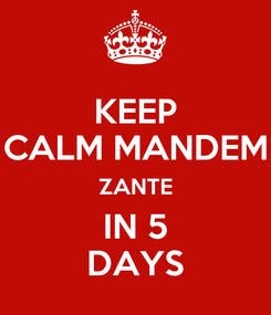 Poster: KEEP CALM MANDEM ZANTE IN 5 DAYS