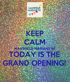 Poster: KEEP CALM MANSFIELD MARIANS WI TODAY IS THE GRAND OPENING!