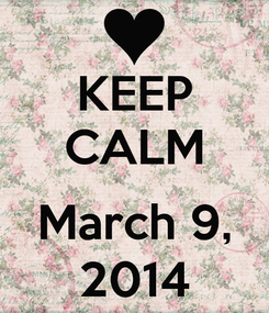 Poster: KEEP CALM  March 9, 2014