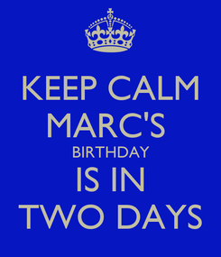Poster: KEEP CALM MARC'S  BIRTHDAY IS IN TWO DAYS