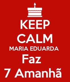 Poster: KEEP CALM MARIA EDUARDA  Faz   7 Amanhã