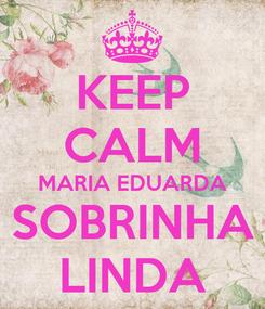 Poster: KEEP CALM MARIA EDUARDA SOBRINHA LINDA
