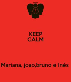 Poster: KEEP CALM   Mariana, joao,bruno e Inés