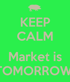 Poster: KEEP CALM  Market is TOMORROW!