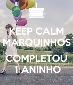 Poster: KEEP CALM MARQUINHOS  COMPLETOU  1 ANINHO