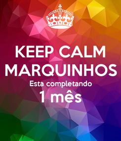 Poster: KEEP CALM MARQUINHOS Esta completando 1 mês