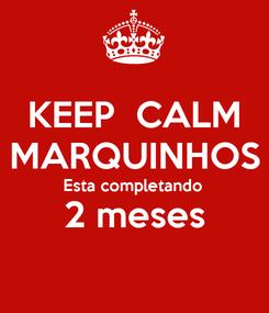 Poster: KEEP  CALM MARQUINHOS Esta completando  2 meses