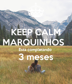 Poster: KEEP CALM MARQUINHOS   Esta completando  3 meses