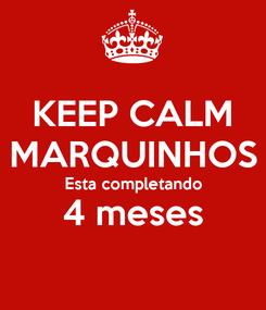 Poster: KEEP CALM MARQUINHOS Esta completando 4 meses