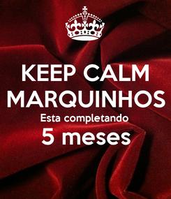 Poster: KEEP CALM MARQUINHOS Esta completando  5 meses