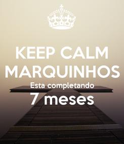 Poster: KEEP CALM MARQUINHOS Esta completando 7 meses