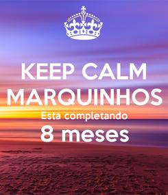 Poster: KEEP CALM MARQUINHOS Esta completando 8 meses