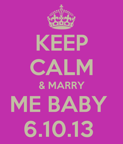 Poster: KEEP CALM & MARRY ME BABY  6.10.13
