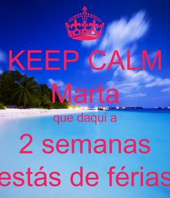 Poster: KEEP CALM Marta que daqui a 2 semanas estás de férias