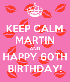 Poster: KEEP CALM MARTIN AND HAPPY 60TH BIRTHDAY!
