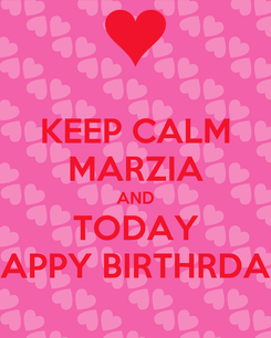 Poster: KEEP CALM MARZIA AND TODAY HAPPY BIRTHRDAY