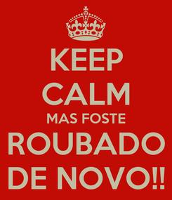 Poster: KEEP CALM MAS FOSTE ROUBADO DE NOVO!!