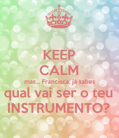 Poster: KEEP CALM mas... Francisca, já sabes qual vai ser o teu INSTRUMENTO?