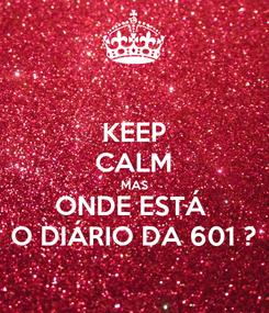 Poster: KEEP CALM MAS ONDE ESTÁ  O DIÁRIO DA 601 ?
