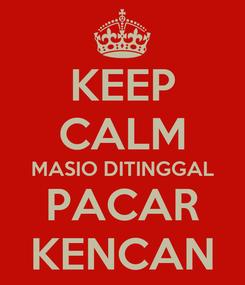 Poster: KEEP CALM MASIO DITINGGAL PACAR KENCAN