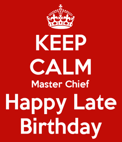 Poster: KEEP CALM Master Chief Happy Late Birthday