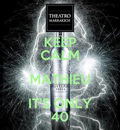 Poster: KEEP CALM MATHIEU IT'S ONLY 40