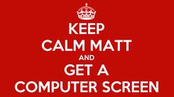 Poster: KEEP CALM MATT AND GET A COMPUTER SCREEN