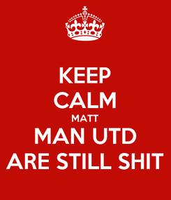 Poster: KEEP CALM MATT MAN UTD ARE STILL SHIT