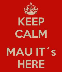 Poster: KEEP CALM  MAU IT´s HERE