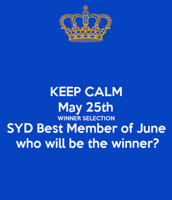 Poster: KEEP CALM May 25th WINNER SELECTION SYD Best Member of June  who will be the winner?