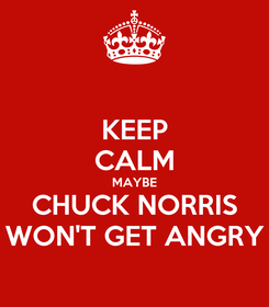 Poster: KEEP CALM MAYBE CHUCK NORRIS WON'T GET ANGRY