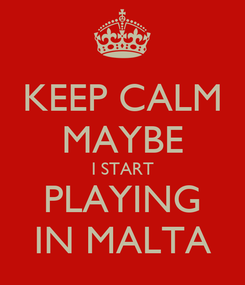 Poster: KEEP CALM MAYBE I START PLAYING IN MALTA