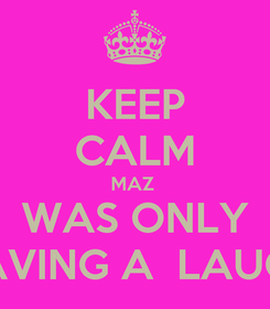 Poster: KEEP CALM MAZ  WAS ONLY HAVING A  LAUGH