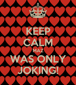 Poster: KEEP CALM MAZ WAS ONLY JOKING!