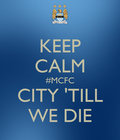 Poster: KEEP CALM #MCFC CITY 'TILL WE DIE