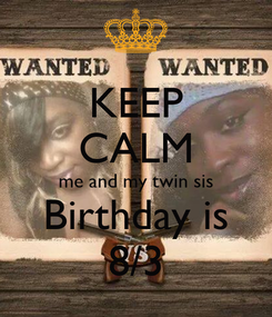 Poster: KEEP CALM me and my twin sis Birthday is 8/3