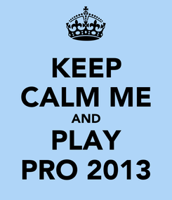 Poster: KEEP CALM ME AND PLAY PRO 2013