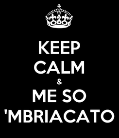 Poster: KEEP CALM & ME SO 'MBRIACATO