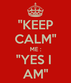 """Poster: """"KEEP CALM"""" ME : """"YES I  AM"""""""
