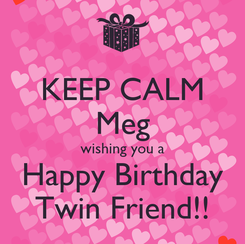 Poster: KEEP CALM Meg wishing you a Happy Birthday Twin Friend!!