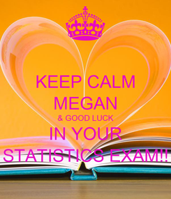 Poster: KEEP CALM MEGAN & GOOD LUCK IN YOUR STATISTICS EXAM!!