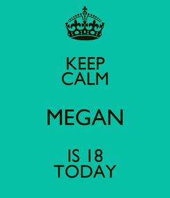Poster: KEEP CALM MEGAN IS 18 TODAY