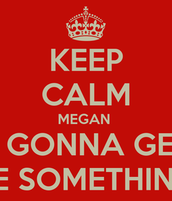 Poster: KEEP CALM MEGAN  IS GONNA GET  ME SOMETHING