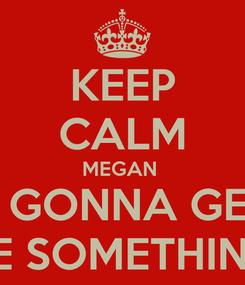 Poster: KEEP CALM MEGAN  IS GONNA GET  ME SOMETHING