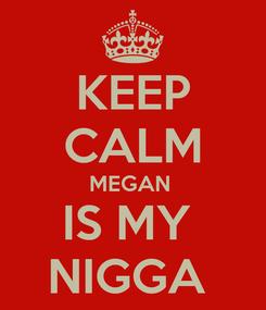 Poster: KEEP CALM MEGAN  IS MY  NIGGA